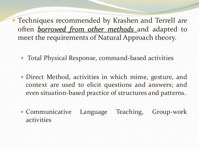  Techniques recommended by Krashen and Terrell are  often borrowed from other methods and adapted to  meet the requiremen...