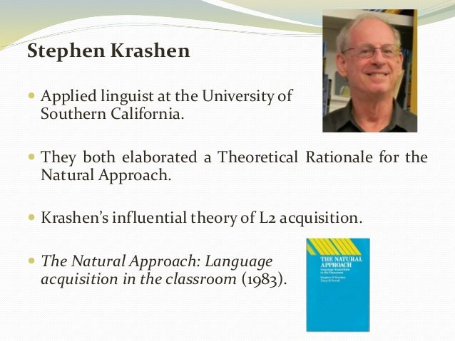 Stephen Krashen   Applied linguist at the University of  Southern California.   They both elaborated a Theoretical Ratio...