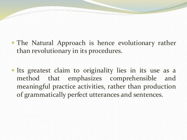  The Natural Approach is hence evolutionary rather  than revolutionary in its procedures.   Its greatest claim to origin...