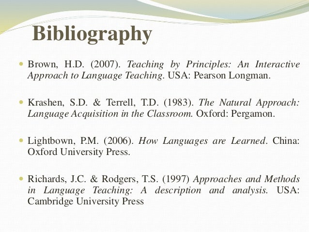 Bibliography   Brown, H.D. (2007). Teaching by Principles: An Interactive  Approach to Language Teaching. USA: Pearson Lo...