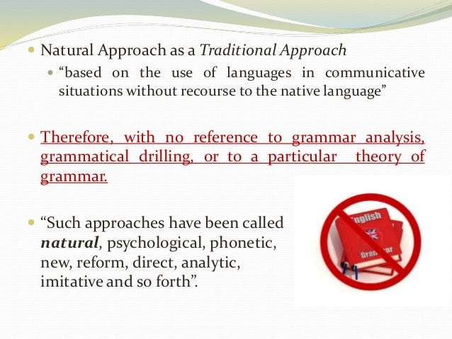 """ Natural Approach as a Traditional Approach   """"based on the use of languages in communicative  situations without recour..."""