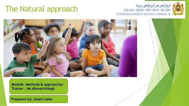 The Natural approach Module: Methods & approaches Trainer : Mr.Ahmed Atlagh Prepared by: Salah Saika
