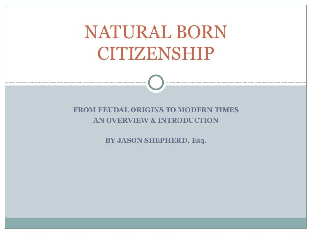 NATURAL BORN CITIZENSHIP FROM FEUDAL ORIGINS TO MODERN TIMES AN OVERVIEW & INTRODUCTION BY JASON SHEPHERD, Esq.