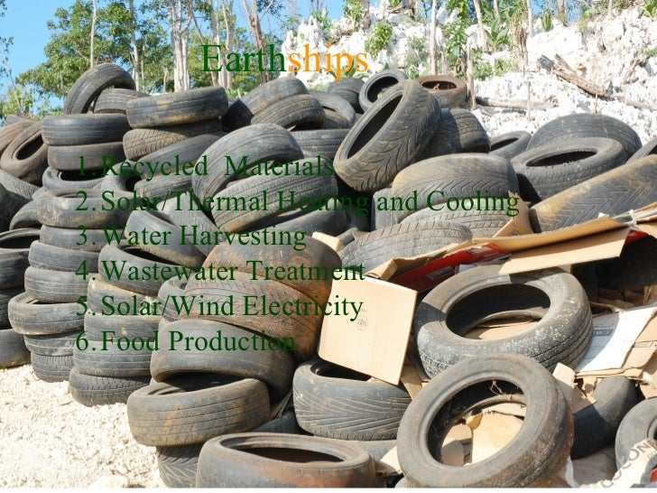Earth ships <ul><li>Recycled  Materials </li></ul><ul><li>Solar/Thermal Heating and Cooling </li></ul><ul><li>Water Harves...