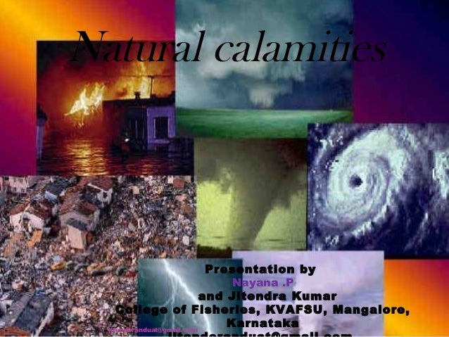 Natural calamities  Presentation by Nayana .P and Jitendra Kumar College of Fisheries, KVAFSU, Mangalore, Karnataka jitend...