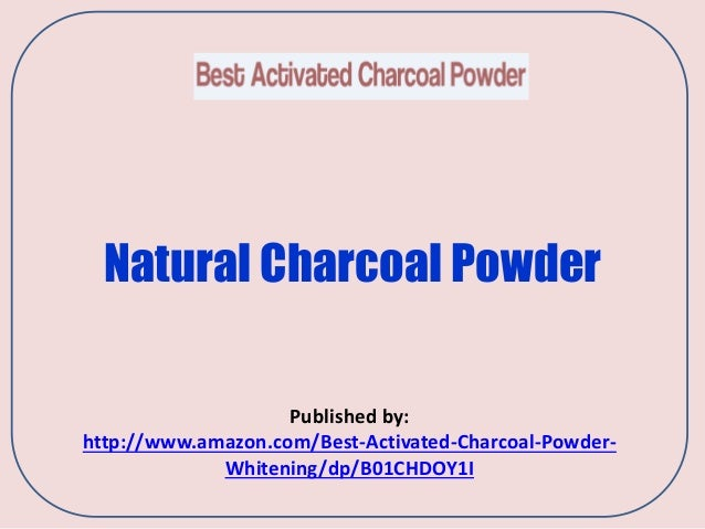 Natural Charcoal Powder Published by: http://www.amazon.com/Best-Activated-Charcoal-Powder- Whitening/dp/B01CHDOY1I