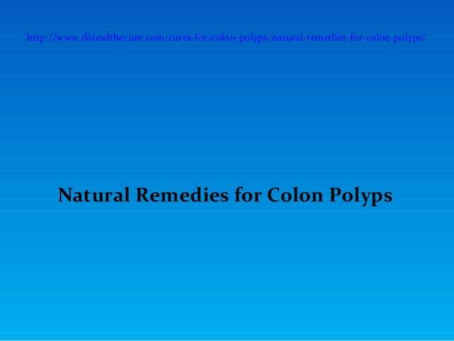 http://www.ifoundthecure.com/cures-for/colon-polyps/natural-remedies-for-colon-polyps/      Natural Remedies for Colon Pol...
