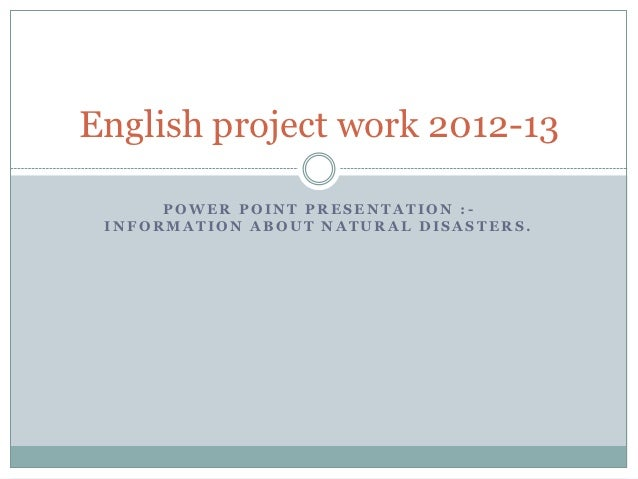 English project work 2012-13      POWER POINT PRESENTATION :- INFORMATION ABOUT NATURAL DISASTERS.