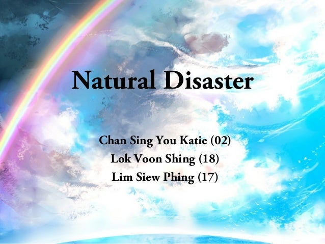 Natural Disaster Chan Sing You Katie (02) Lok Voon Shing (18) Lim Siew Phing (17)