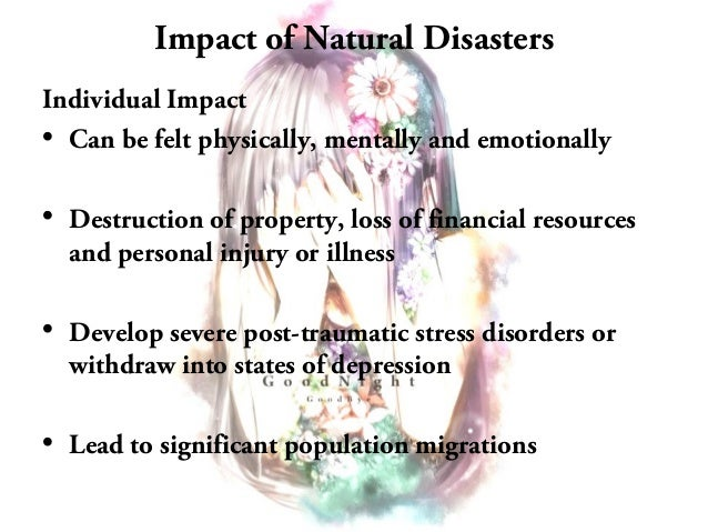 natural disasters impacts Thus, in determining the economic effects of a disaster on the national economy, one must first attempt to ferret out the normal ebbs and flows of the business cycle while such a task is difficult, to do otherwise may give a misleading picture of the economy's overall strength  the economics of natural disasters: implications for federal.
