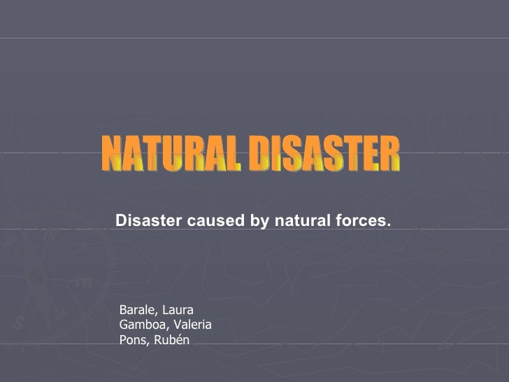 NATURAL DISASTER Disaster caused by natural forces. Barale, Laura Gamboa, Valeria  Pons, Rubén