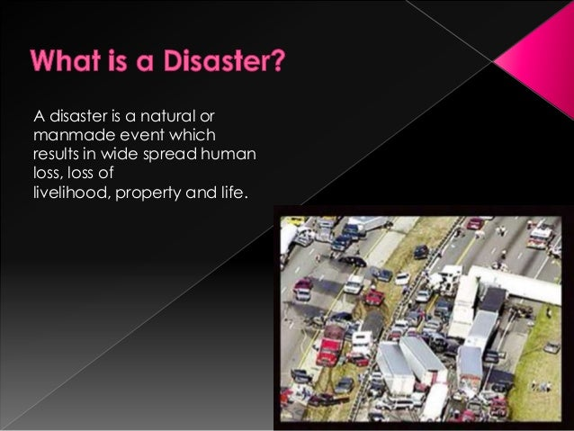 A disaster is a natural ormanmade event whichresults in wide spread humanloss, loss oflivelihood, property and life.