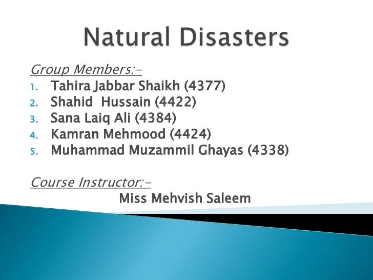 Natural Disasters<br />Group Members:-<br />Tahira Jabbar Shaikh (4377)<br />Shahid  Hussain (4422)<br />Sana Laiq Ali (43...