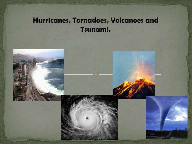 Hurricanes, Tornadoes, Volcanoes and Tsunami.<br />
