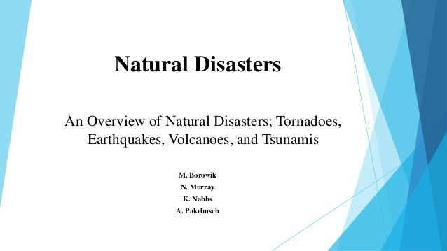 Natural Disasters M. Borowik N. Murray K. Nabbs A. Pakebusch An Overview of Natural Disasters; Tornadoes, Earthquakes, Vol...