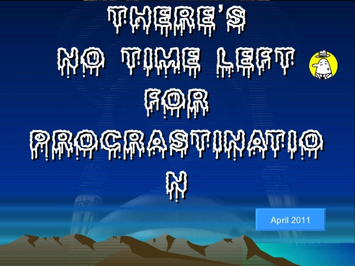 THERE'S NO TIME LEFT FOR PROCRASTINATION April 2011
