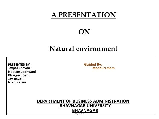 A PRESENTATION ON Natural environment SUBMITTED TO : Dr. PRESENTED BY : Guided By: Jaypal Chavda Madhuri mam Neelam Jodhwa...