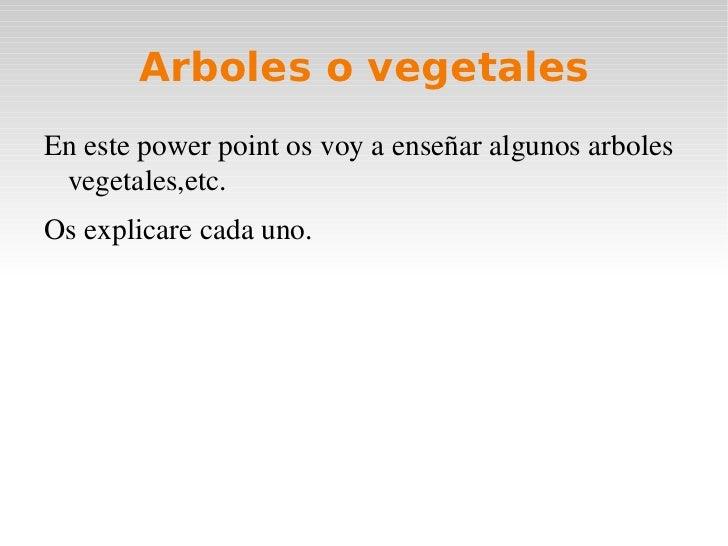Arboles o vegetales <ul><li>En este power point os voy a enseñar algunos arboles vegetales,etc.