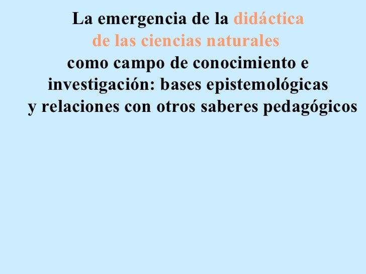 La emergencia de la didáctica         de las ciencias naturales     como campo de conocimiento e   investigación: bases ep...
