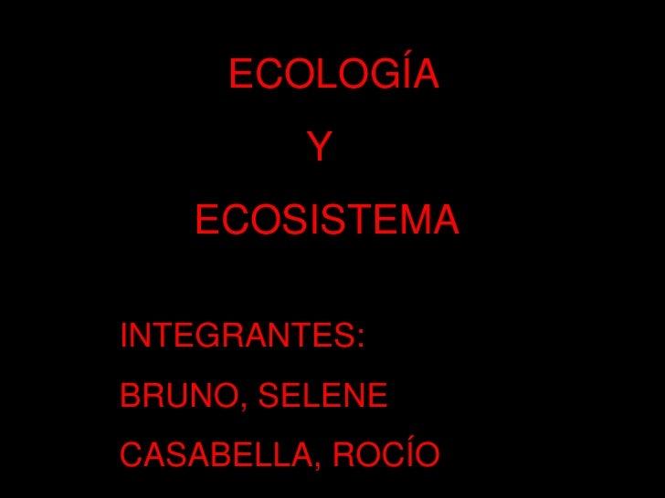 ECOLOGÍA<br />                  Y<br />        ECOSISTEMA<br />INTEGRANTES:<br />BRUNO, SELENE<br />CASABELLA, ROCÍO<br />