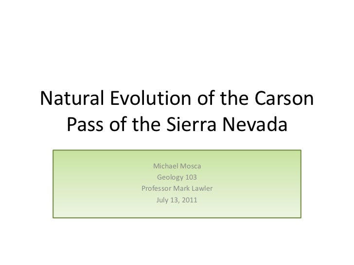 Natural Evolution of the Carson  Pass of the Sierra Nevada              Michael Mosca                Geology 103          ...