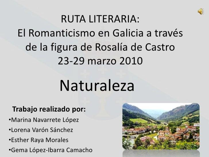 RUTA LITERARIA:El Romanticismo en Galicia a través de la figura de Rosalía de Castro23-29 marzo 2010<br />Naturaleza<br />...