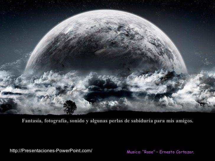 """Fantasía, fotografía, sonido y algunas perlas de sabiduría para mis amigos. Musica: """"Rose"""" – Ernesto Cortazar. http://Pres..."""