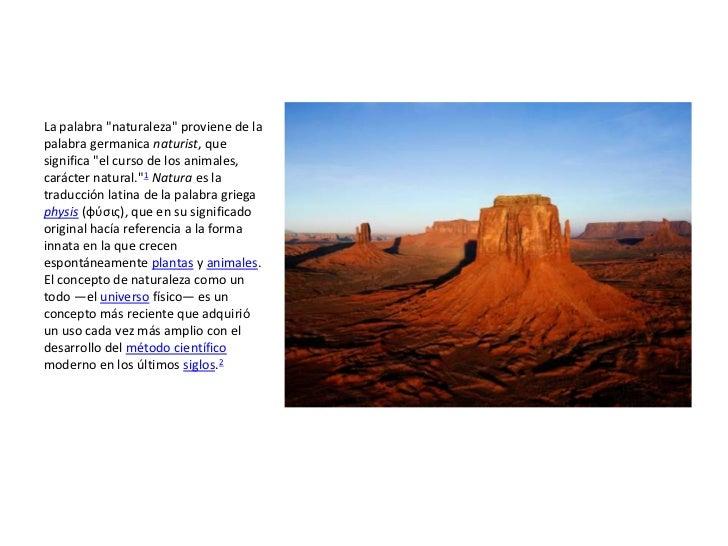 """La palabra """"naturaleza"""" proviene de lapalabra germanica naturist, quesignifica """"el curso de los animales,carácter natural...."""