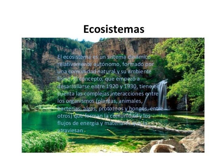 EcosistemasEl ecosistema es un sistema dinámicorelativamente autónomo, formado poruna comunidad natural y su ambientefísic...
