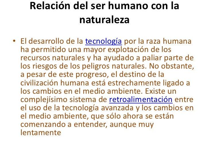 Relación del ser humano con la               naturaleza• El desarrollo de la tecnología por la raza humana  ha permitido u...