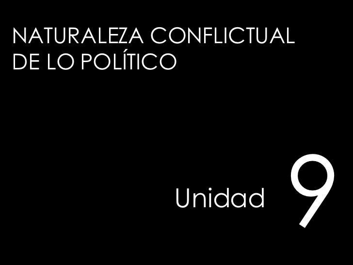 NATURALEZA CONFLICTUAL  DE LO POLÍTICO Unidad   9