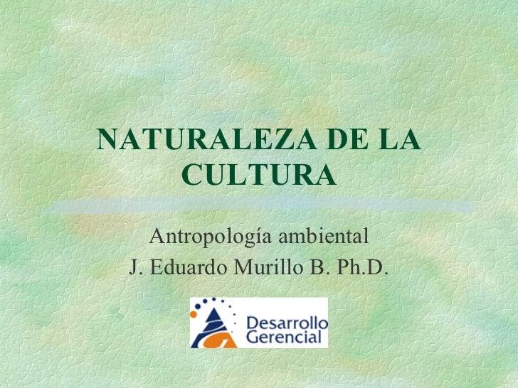 NATURALEZA DE LA CULTURA Antropología ambiental J. Eduardo Murillo B. Ph.D.