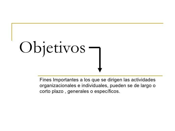 Objetivos Fines Importantes a los que se dirigen las actividades organizacionales e individuales, pueden se de largo o cor...