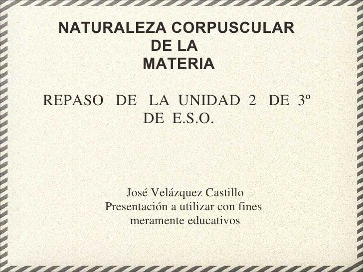 NATURALEZA CORPUSCULAR  DE LA  MATERIA REPASO  DE LA UNIDAD 2 DE 3º DE E.S.O. José Velázquez Castillo Presentac...