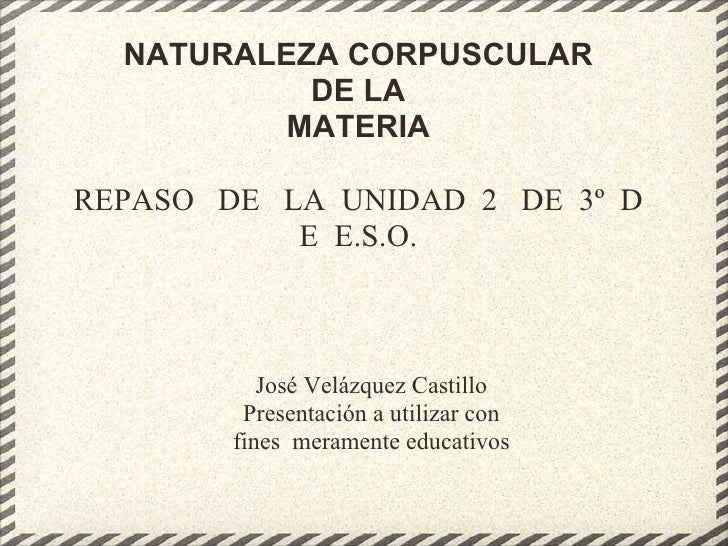 NATURALEZA CORPUSCULAR            DE LA           MATERIA  REPASO DE LA UNIDAD 2 DE 3º D            E E.S.O.              ...