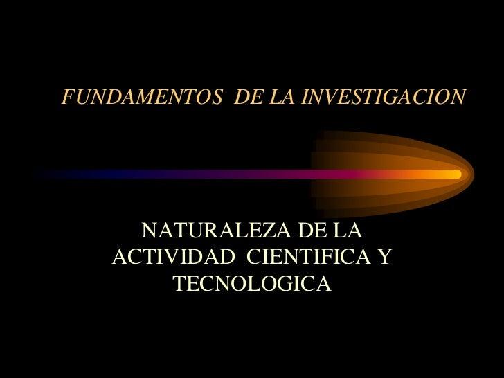 FUNDAMENTOS DE LA INVESTIGACION     NATURALEZA DE LA   ACTIVIDAD CIENTIFICA Y        TECNOLOGICA