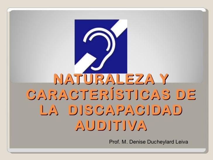 NATURALEZA Y CARACTERÍSTICAS DE LA  DISCAPACIDAD AUDITIVA Prof. M. Denise Ducheylard Leiva