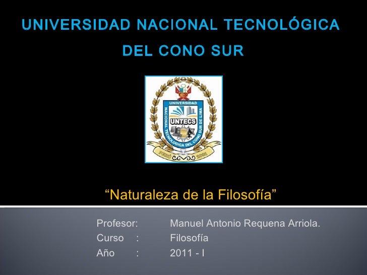 """UNIVERSIDAD NACIONAL TECNOLÓGICA  DEL CONO SUR """" Naturaleza de la Filosofía """" Profesor: Manuel Antonio Requena Arriola. Cu..."""