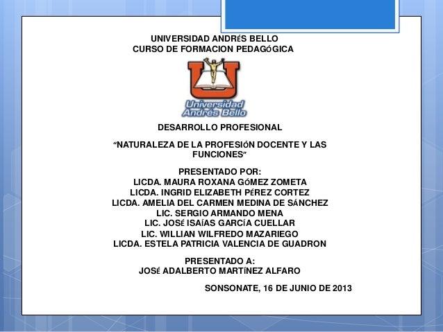 """UNIVERSIDAD ANDRÉS BELLO CURSO DE FORMACION PEDAGÓGICA DESARROLLO PROFESIONAL """"NATURALEZA DE LA PROFESIÓN DOCENTE Y LAS FU..."""