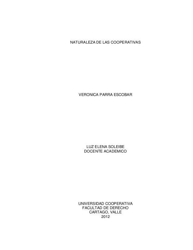 NATURALEZA DE LAS COOPERATIVAS   VERONICA PARRA ESCOBAR      LUZ ELENA SOLEIBE     DOCENTE ACADEMICO   UNIVERSIDAD COOPERA...