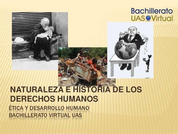 NATURALEZA E HISTORIA DE LOS DERECHOS HUMANOS<br />Ética y desarrollo humanoBACHILLERATO VIRTUAL UAS<br />