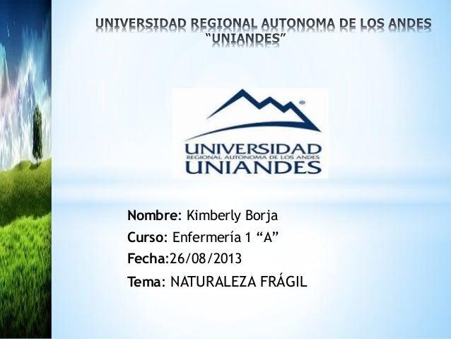 """Nombre: Kimberly Borja Curso: Enfermería 1 """"A"""" Fecha:26/08/2013 Tema: NATURALEZA FRÁGIL *"""