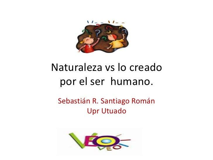 Veo VeoNaturaleza vs lo creado por el ser humano. Sebastián R. Santiago Román         Upr Utuado