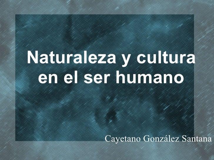 <ul>Naturaleza y cultura en el ser humano </ul><ul>Cayetano González Santana </ul>
