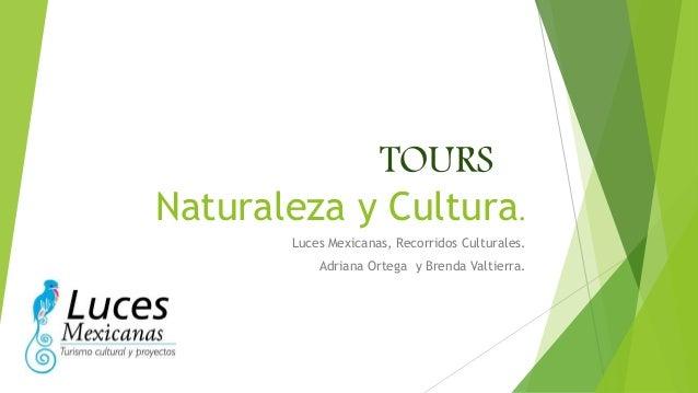 TOURS  Naturaleza y Cultura.  Luces Mexicanas, Recorridos Culturales.  Adriana Ortega y Brenda Valtierra.
