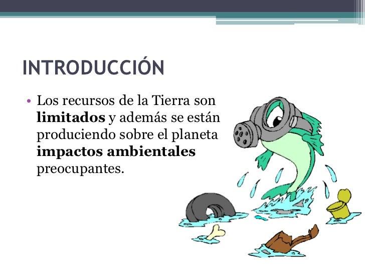 INTRODUCCIÓN• Los recursos de la Tierra son  limitados y además se están  produciendo sobre el planeta  impactos ambiental...