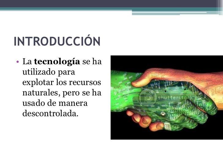 INTRODUCCIÓN• La tecnología se ha  utilizado para  explotar los recursos  naturales, pero se ha  usado de manera  descontr...