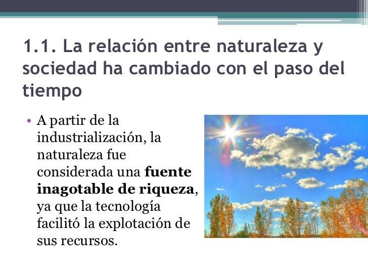 1.1. La relación entre naturaleza ysociedad ha cambiado con el paso deltiempo• A partir de la  industrialización, la  natu...