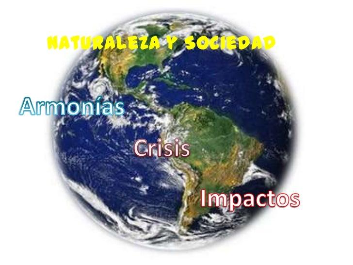 Naturaleza y Sociedad<br />Armonías<br />Crisis<br />Impactos<br />