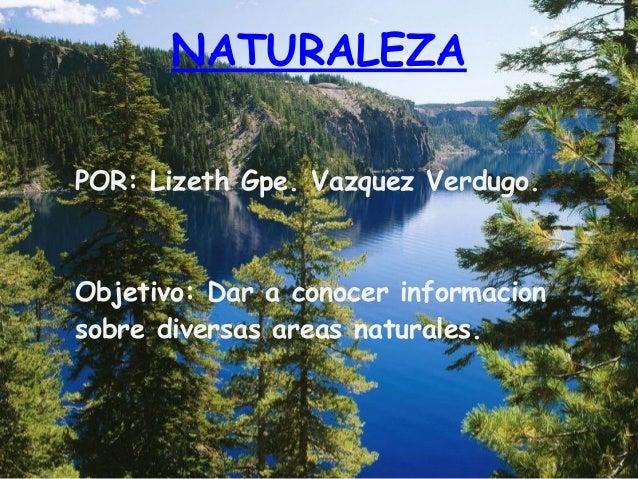 NATURALEZAPOR: Lizeth Gpe. Vazquez Verdugo.Objetivo: Dar a conocer informacionsobre diversas areas naturales.